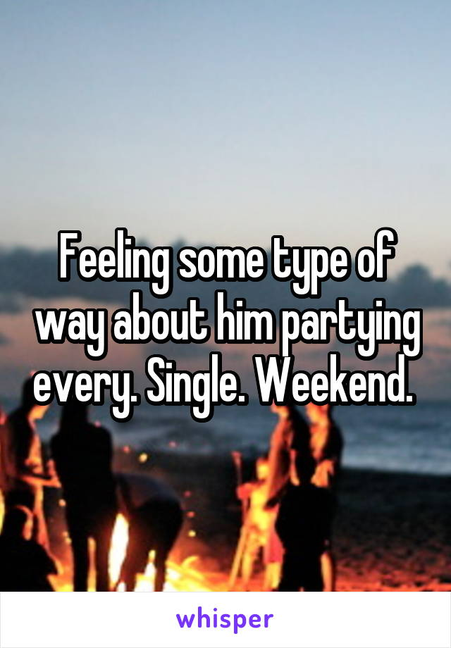 Feeling some type of way about him partying every. Single. Weekend.