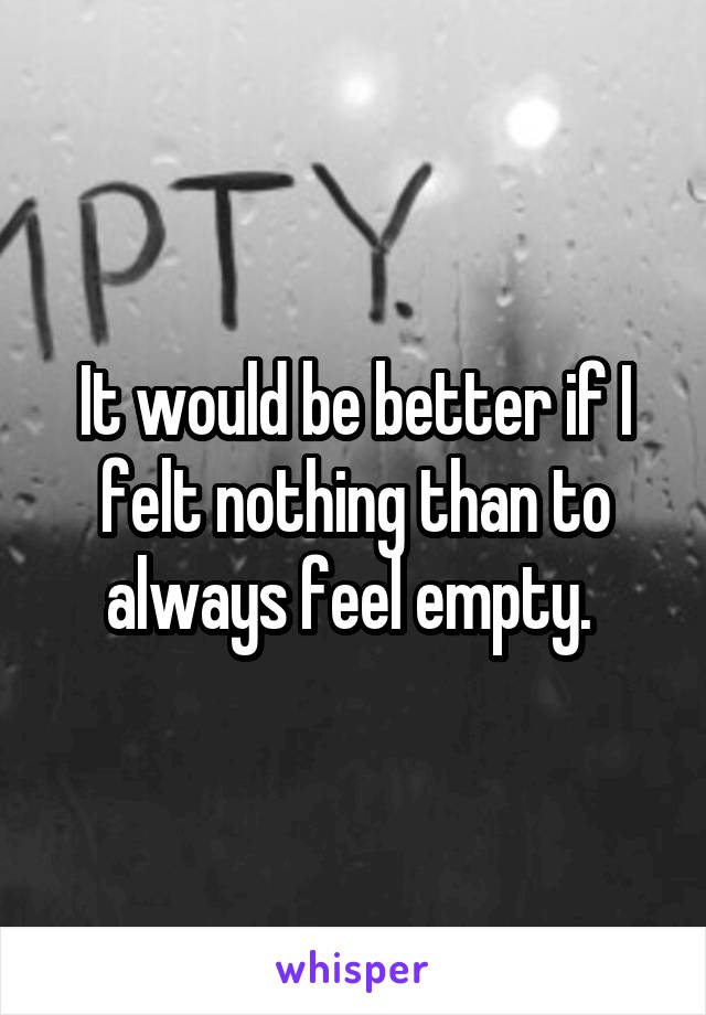 It would be better if I felt nothing than to always feel empty.