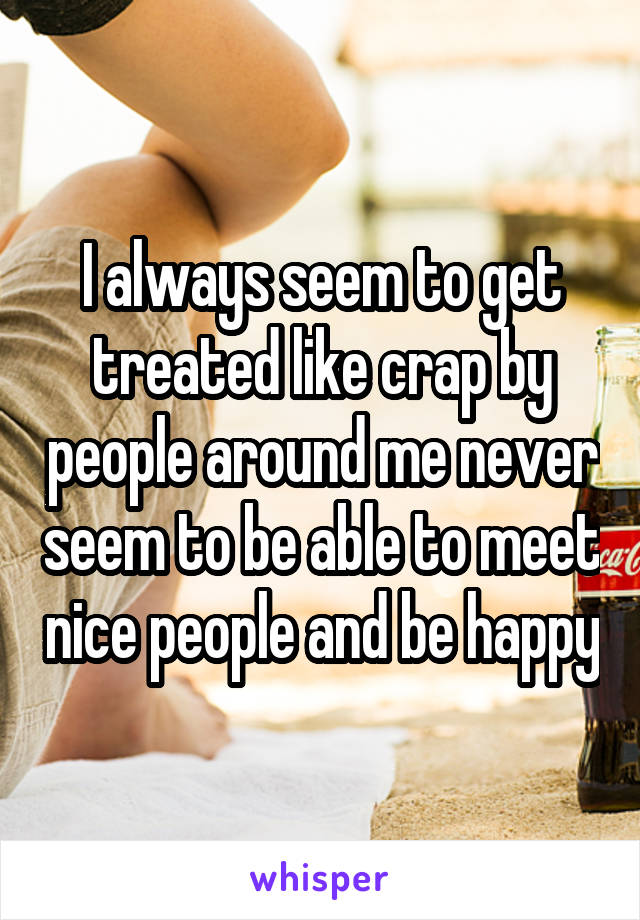 I always seem to get treated like crap by people around me never seem to be able to meet nice people and be happy