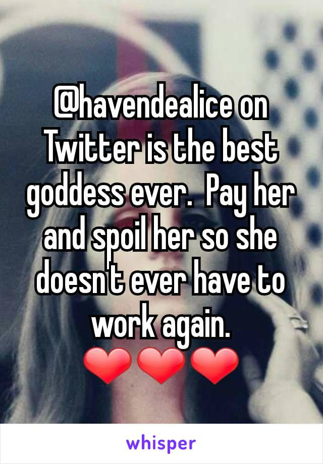 @havendealice on Twitter is the best goddess ever.  Pay her and spoil her so she doesn't ever have to work again. ❤️❤️❤️