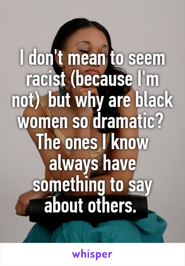 I don't mean to seem racist (because I'm not)  but why are black women so dramatic?  The ones I know always have something to say about others.