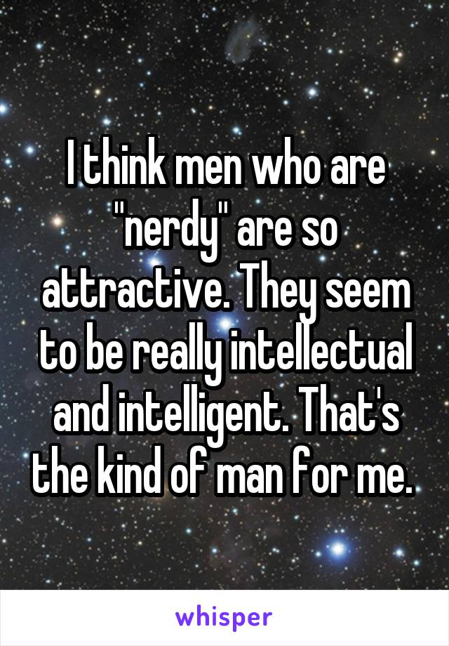 """I think men who are """"nerdy"""" are so attractive. They seem to be really intellectual and intelligent. That's the kind of man for me."""