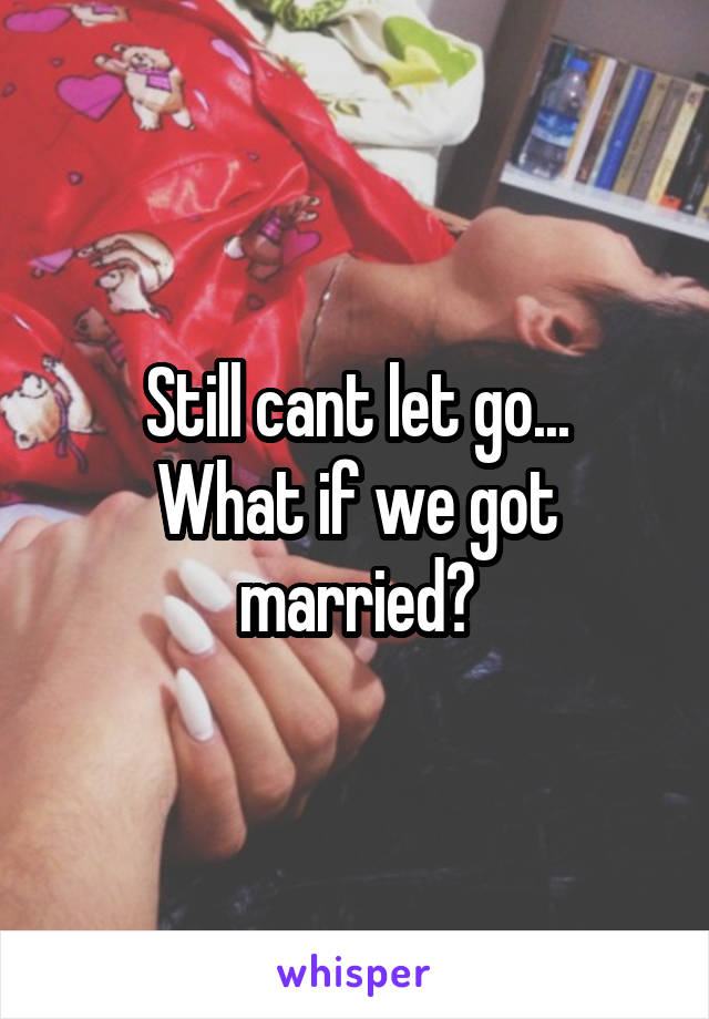 Still cant let go... What if we got married?