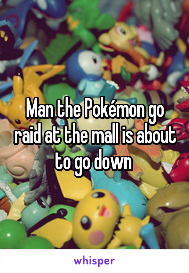 Man the Pokémon go raid at the mall is about to go down