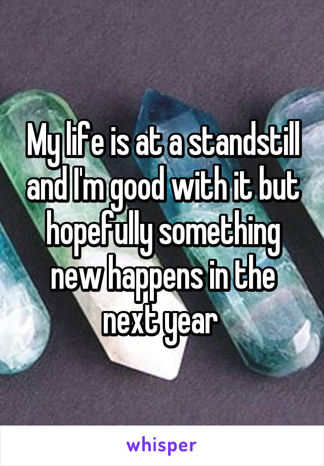 My life is at a standstill and I'm good with it but hopefully something new happens in the next year