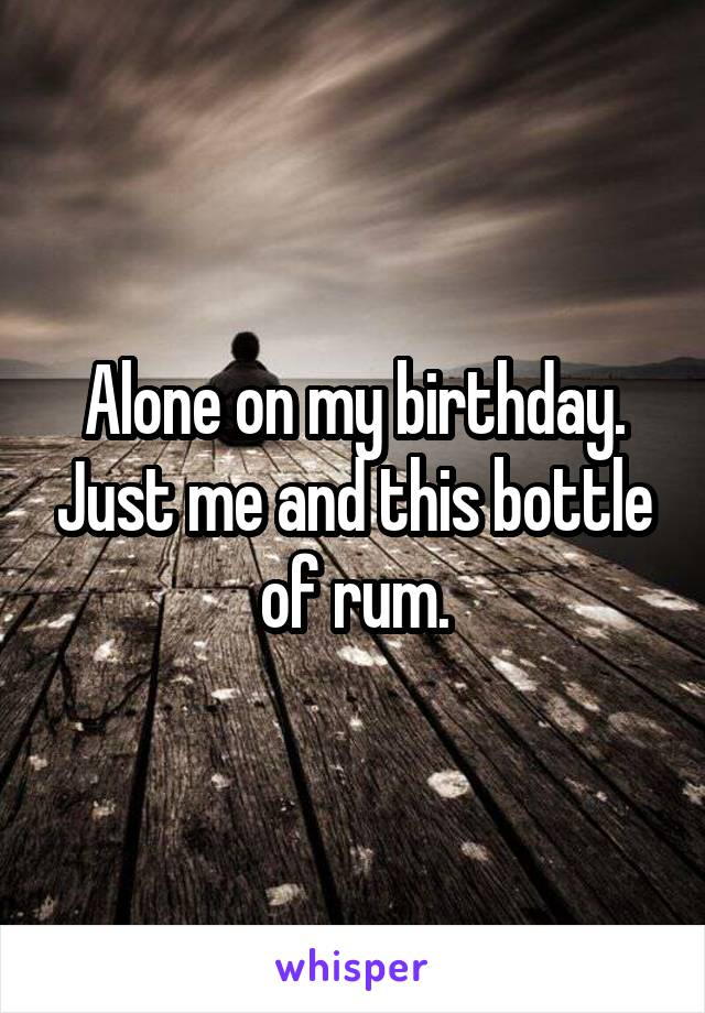 Alone on my birthday. Just me and this bottle of rum.