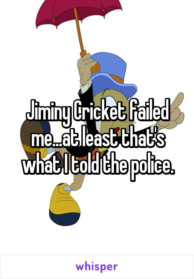 Jiminy Cricket failed me...at least that's what I told the police.