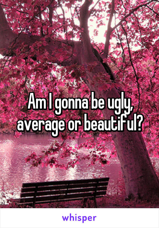Am I gonna be ugly, average or beautiful?