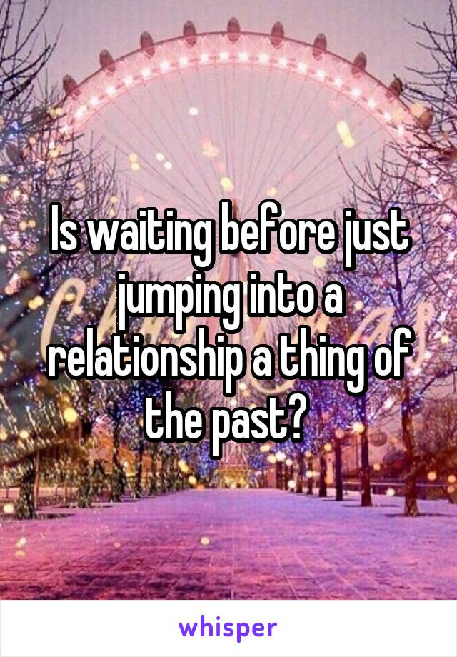 Is waiting before just jumping into a relationship a thing of the past?