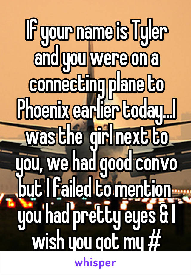 If your name is Tyler and you were on a connecting plane to Phoenix earlier today...I was the  girl next to you, we had good convo but I failed to mention  you had pretty eyes & I wish you got my #