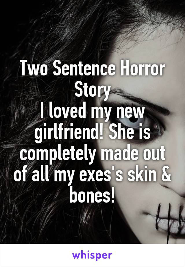 Two Sentence Horror Story I loved my new girlfriend! She is completely made out of all my exes's skin & bones!