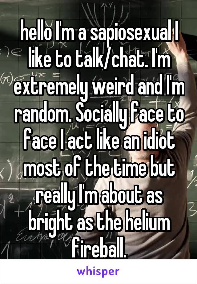 hello I'm a sapiosexual I like to talk/chat. I'm extremely weird and I'm random. Socially face to face I act like an idiot most of the time but really I'm about as bright as the helium fireball.