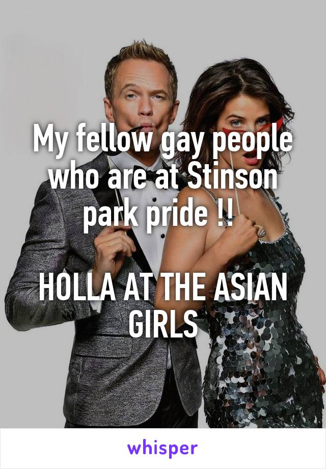 My fellow gay people who are at Stinson park pride !!   HOLLA AT THE ASIAN GIRLS