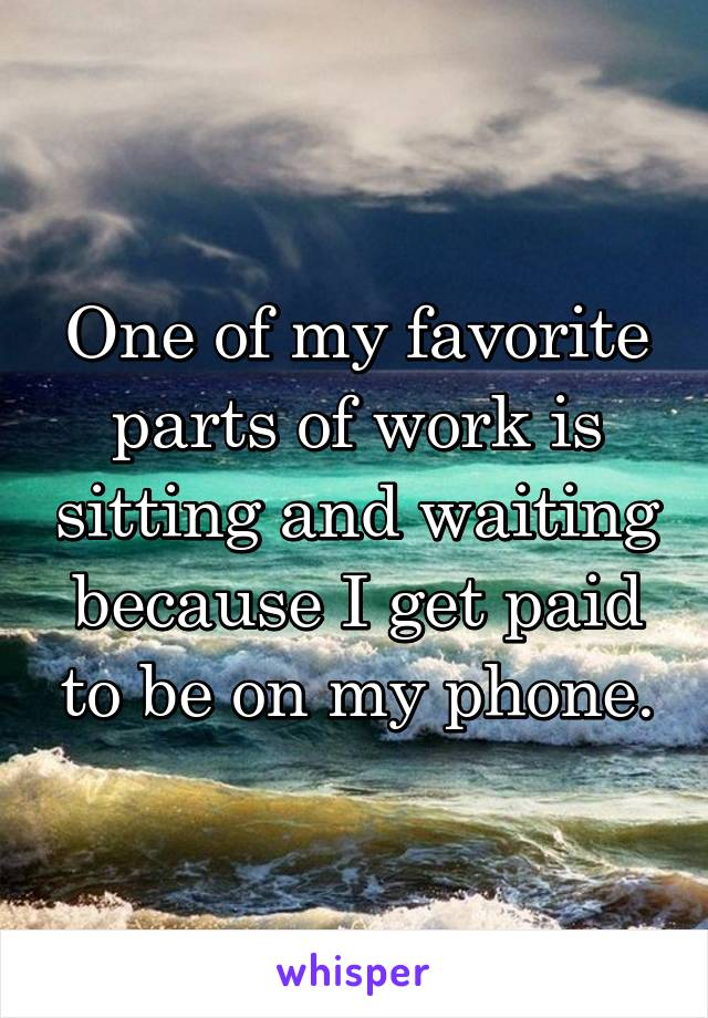 One of my favorite parts of work is sitting and waiting because I get paid to be on my phone.