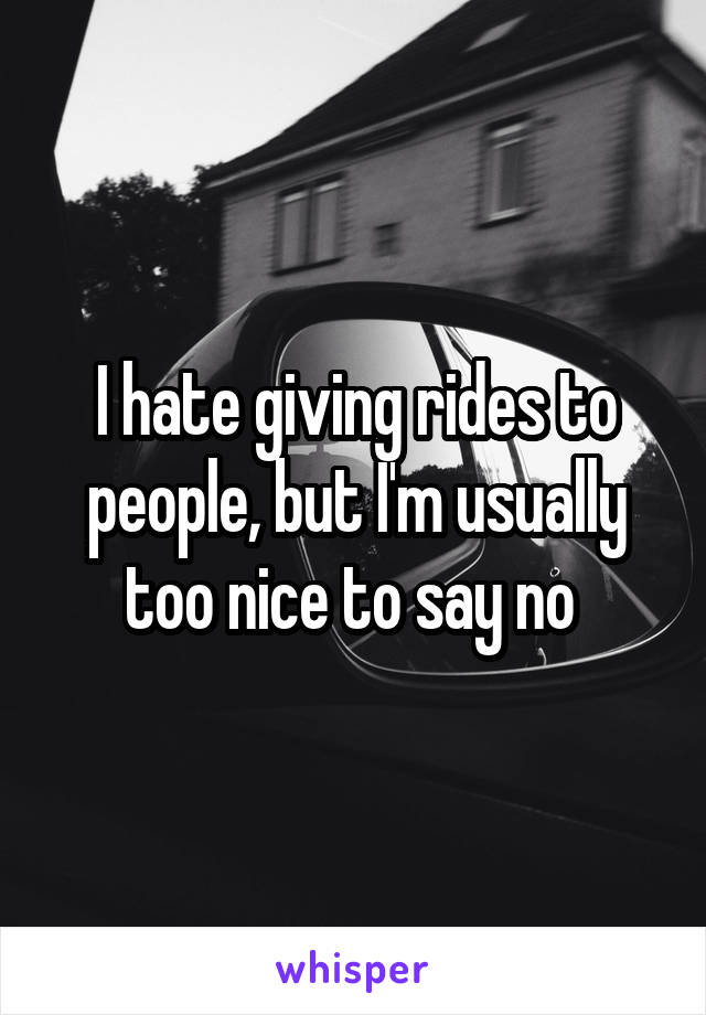 I hate giving rides to people, but I'm usually too nice to say no