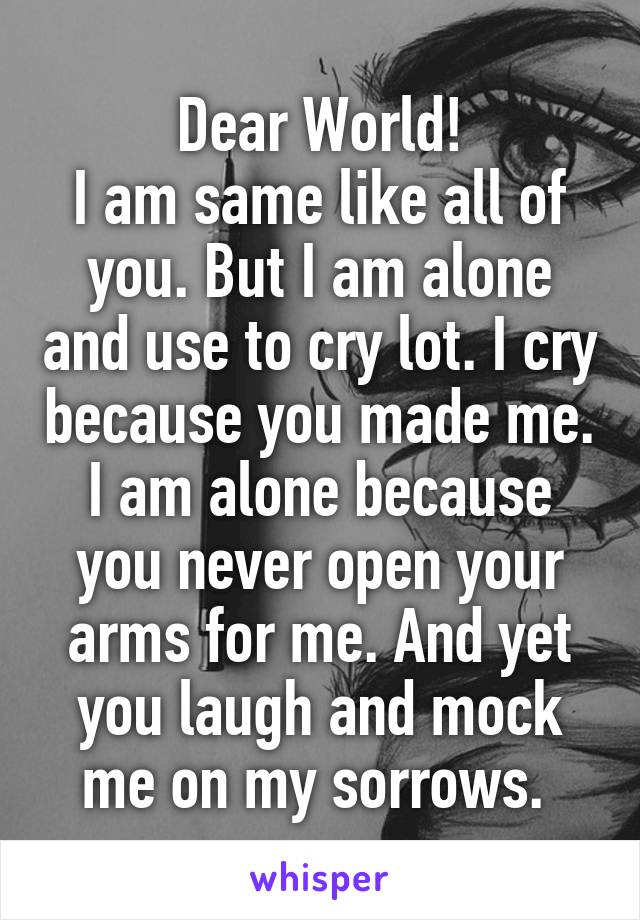Dear World! I am same like all of you. But I am alone and use to cry lot. I cry because you made me. I am alone because you never open your arms for me. And yet you laugh and mock me on my sorrows.