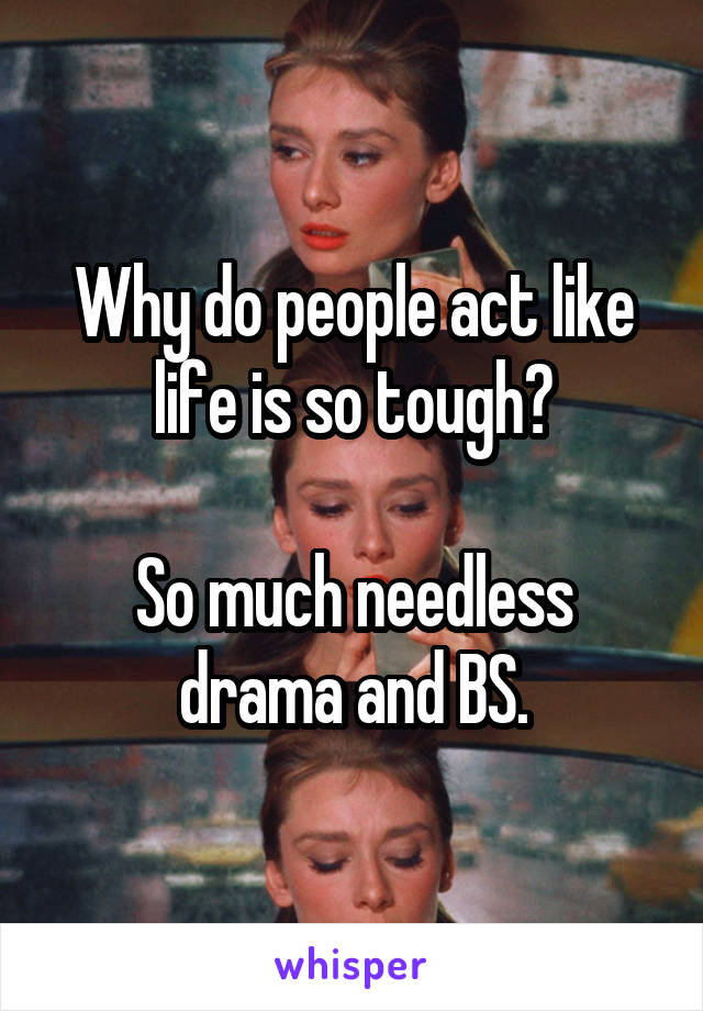 Why do people act like life is so tough?  So much needless drama and BS.