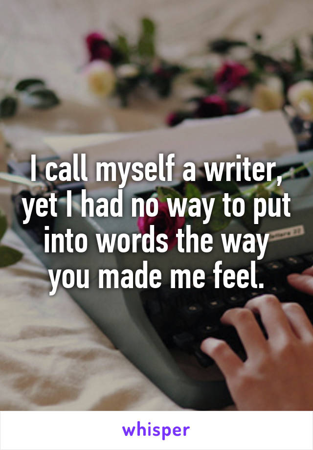 I call myself a writer, yet I had no way to put into words the way you made me feel.