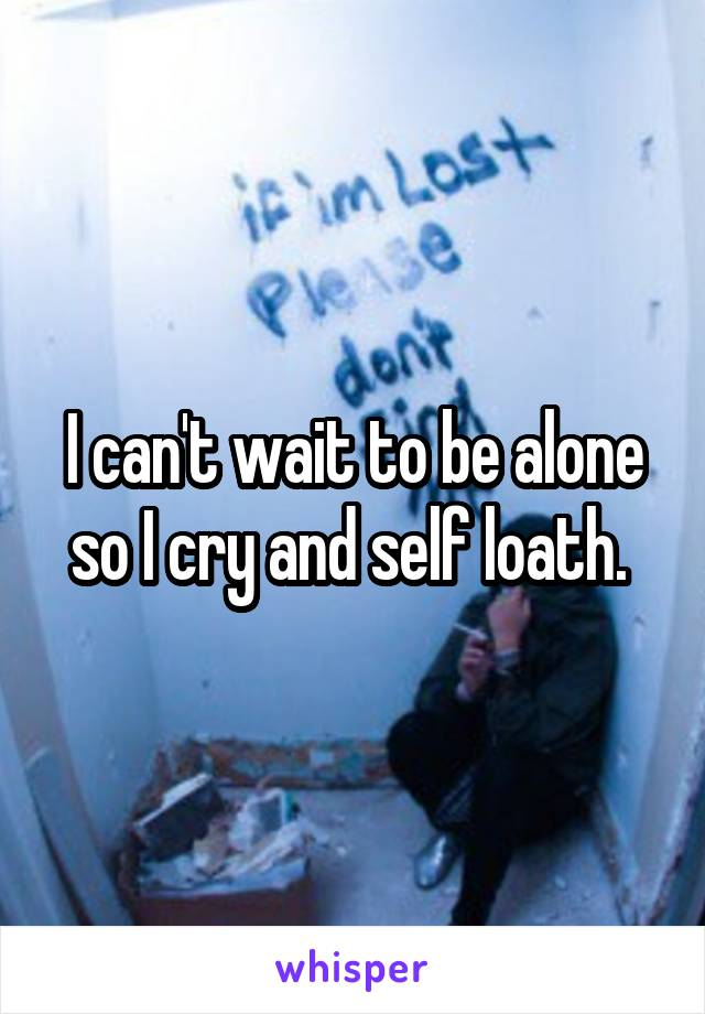 I can't wait to be alone so I cry and self loath.