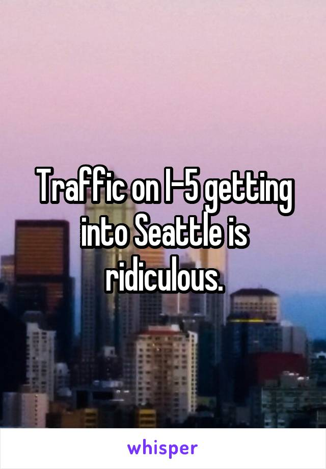 Traffic on I-5 getting into Seattle is ridiculous.