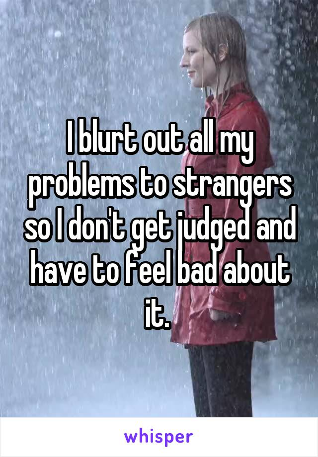 I blurt out all my problems to strangers so I don't get judged and have to feel bad about it.