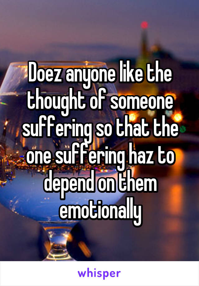 Doez anyone like the thought of someone suffering so that the one suffering haz to depend on them emotionally