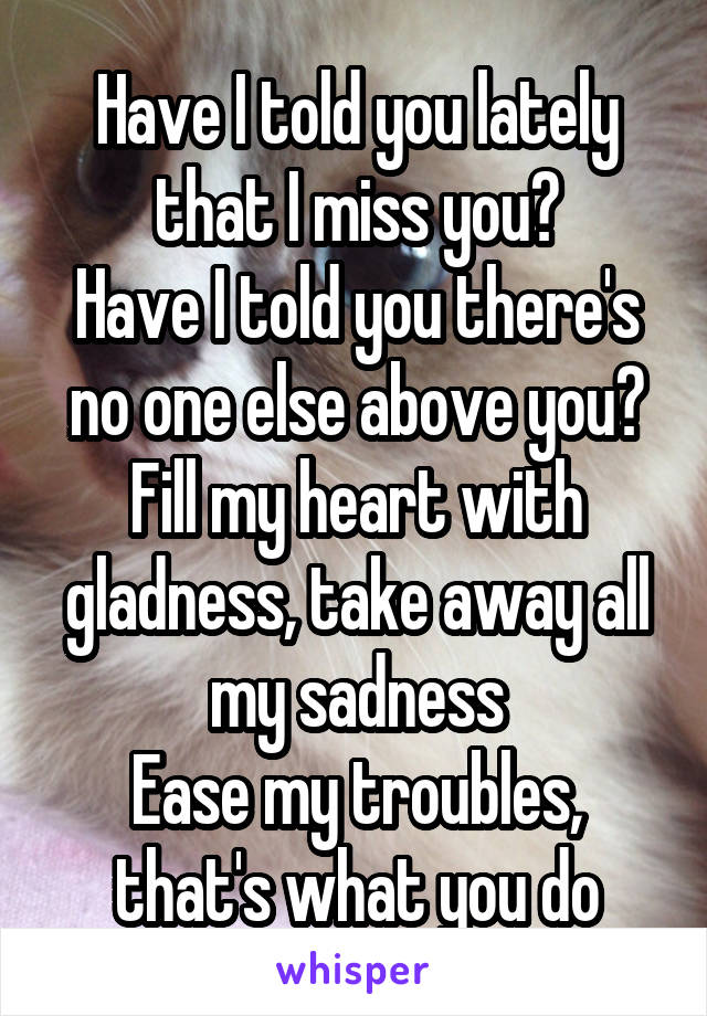 Have I told you lately that I miss you? Have I told you there's no one else above you? Fill my heart with gladness, take away all my sadness Ease my troubles, that's what you do