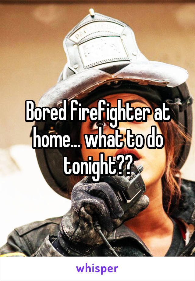Bored firefighter at home... what to do tonight??