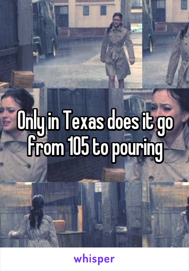 Only in Texas does it go from 105 to pouring