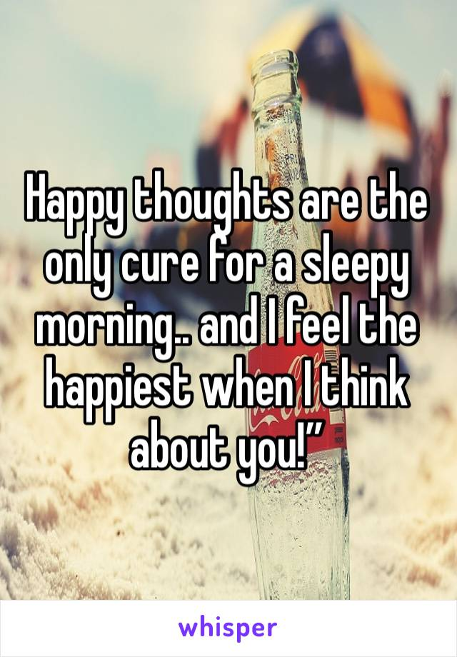 """Happy thoughts are the only cure for a sleepy morning.. and I feel the happiest when I think about you!"""""""