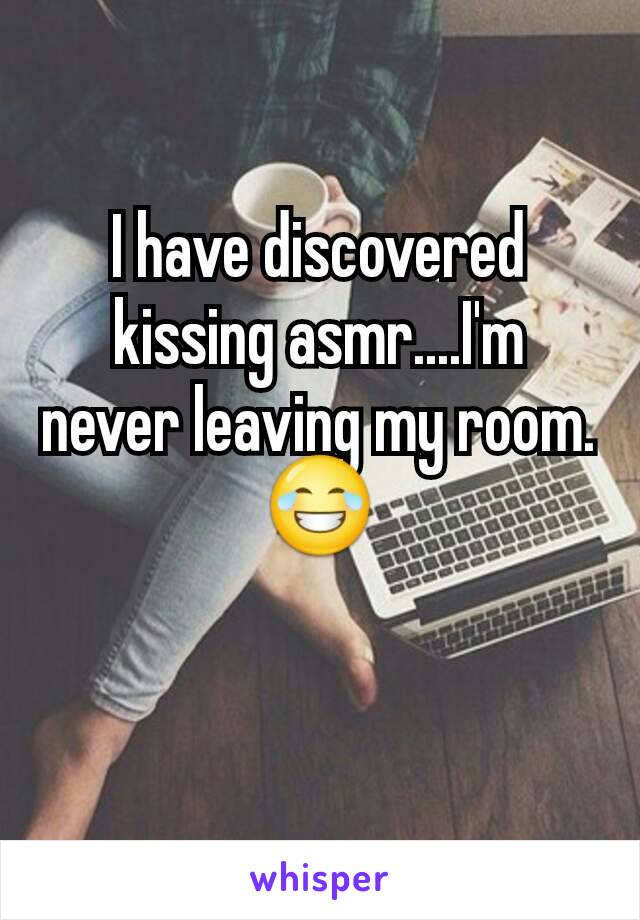 I have discovered kissing asmr....I'm never leaving my room. 😂