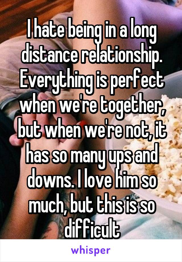 I hate being in a long distance relationship. Everything is perfect when we're together, but when we're not, it has so many ups and downs. I love him so much, but this is so difficult