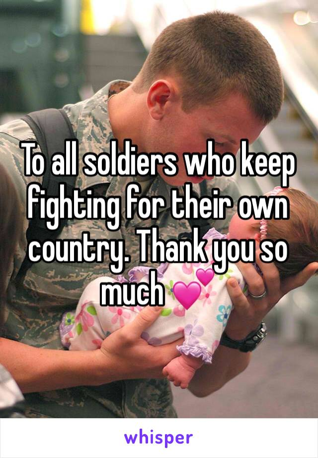 To all soldiers who keep fighting for their own country. Thank you so much 💕