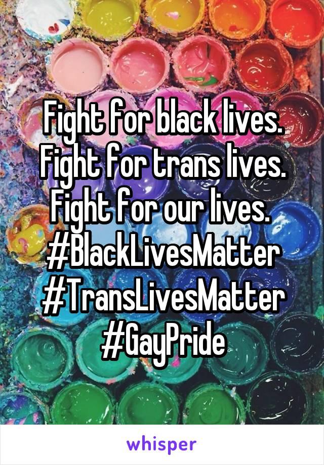 Fight for black lives. Fight for trans lives. Fight for our lives.  #BlackLivesMatter #TransLivesMatter #GayPride