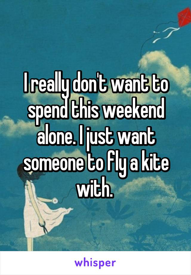 I really don't want to spend this weekend alone. I just want someone to fly a kite with.