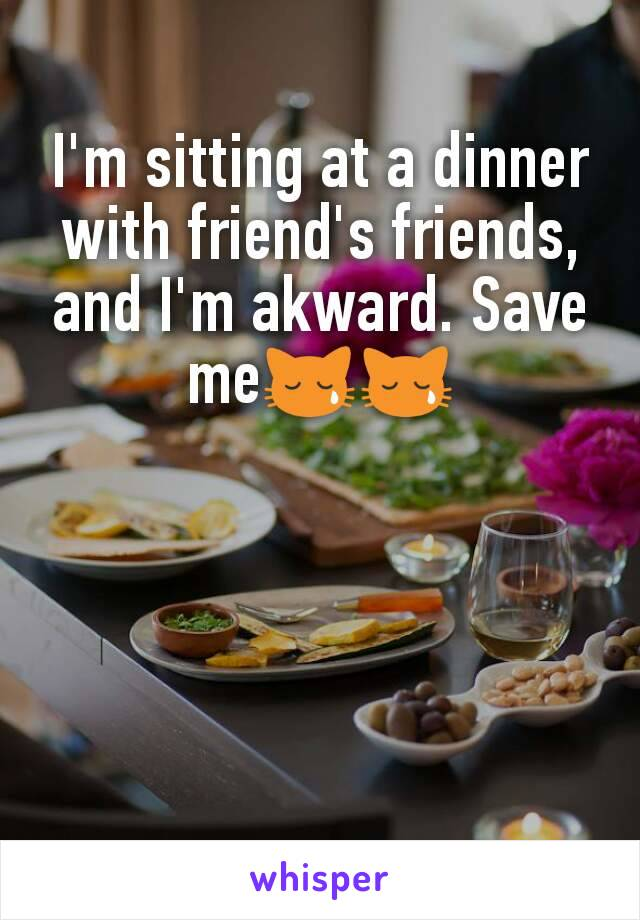I'm sitting at a dinner with friend's friends, and I'm akward. Save me😿😿