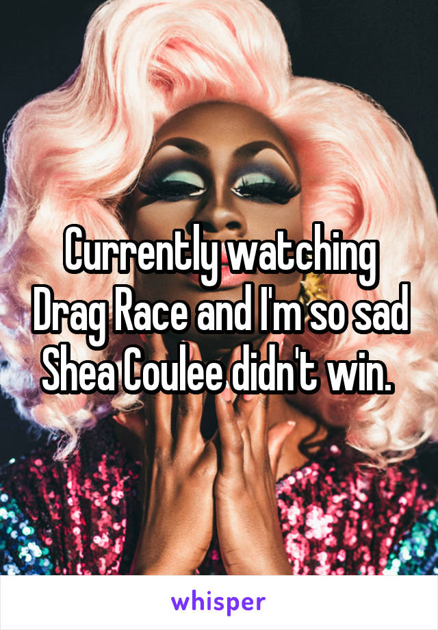 Currently watching Drag Race and I'm so sad Shea Coulee didn't win.