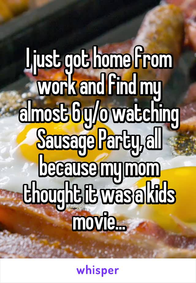 I just got home from work and find my almost 6 y/o watching Sausage Party, all because my mom thought it was a kids movie...