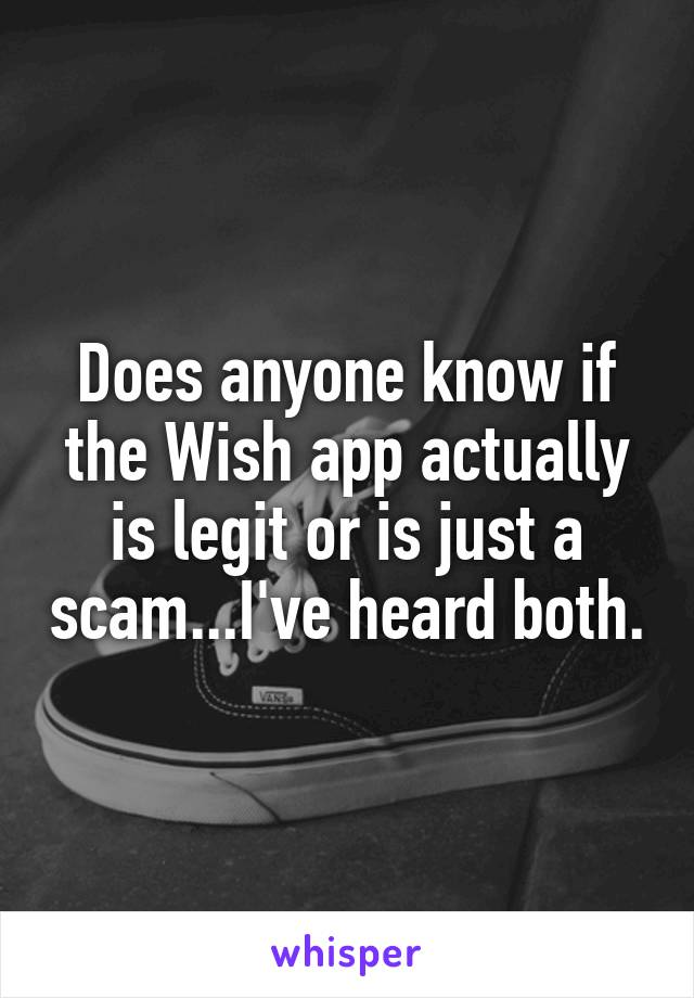 Does anyone know if the Wish app actually is legit or is just a scam...I've heard both.
