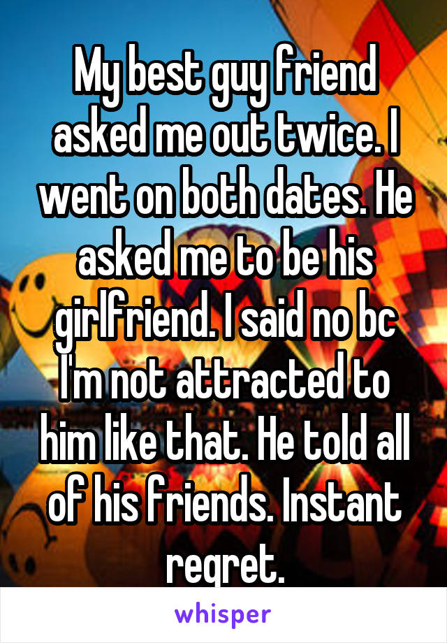 My best guy friend asked me out twice. I went on both dates. He asked me to be his girlfriend. I said no bc I'm not attracted to him like that. He told all of his friends. Instant regret.