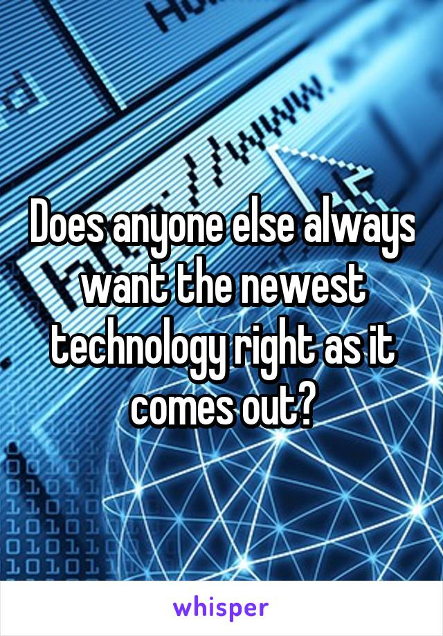Does anyone else always want the newest technology right as it comes out?