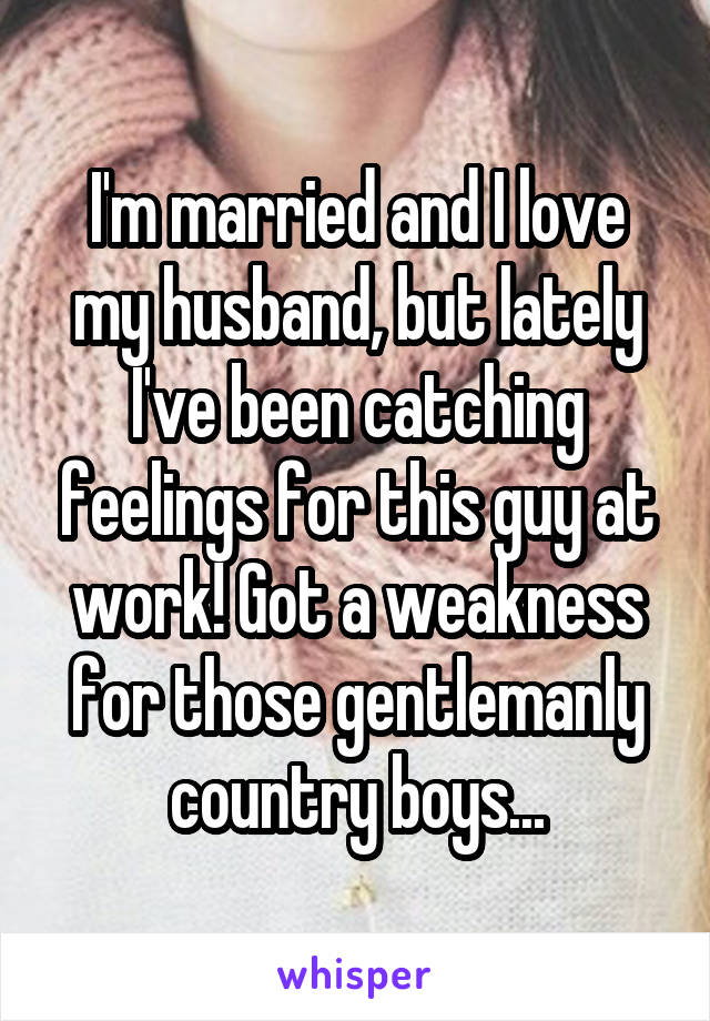 I'm married and I love my husband, but lately I've been catching feelings for this guy at work! Got a weakness for those gentlemanly country boys...