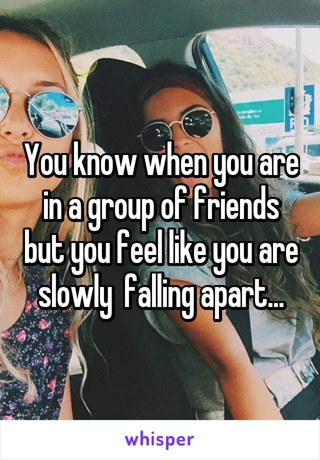 You know when you are in a group of friends but you feel like you are slowly  falling apart...