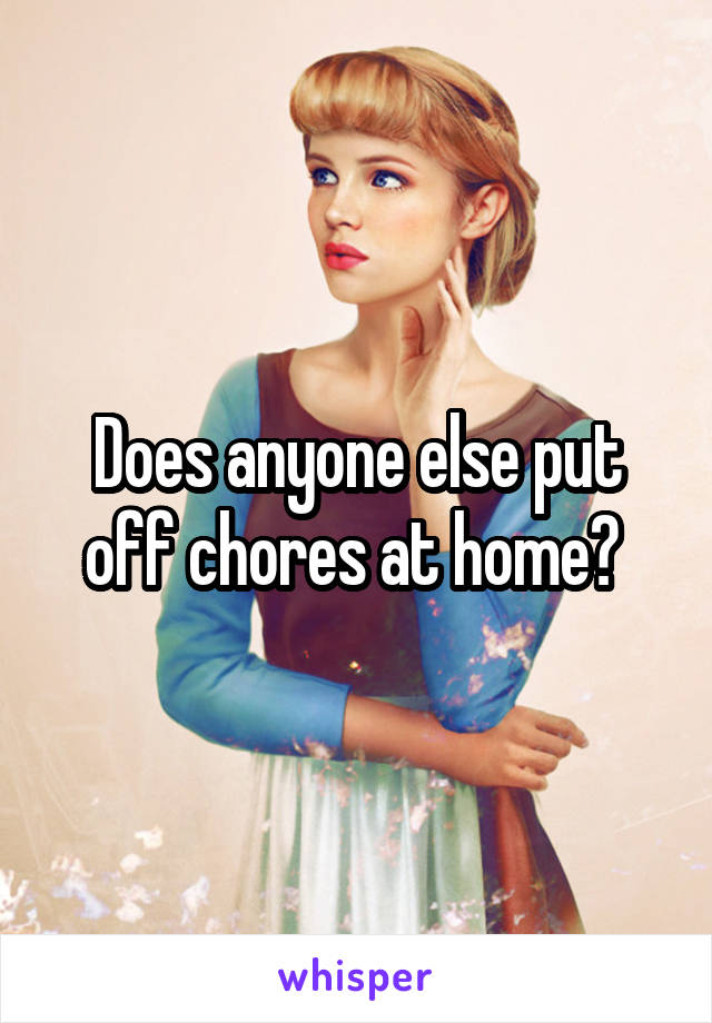 Does anyone else put off chores at home?