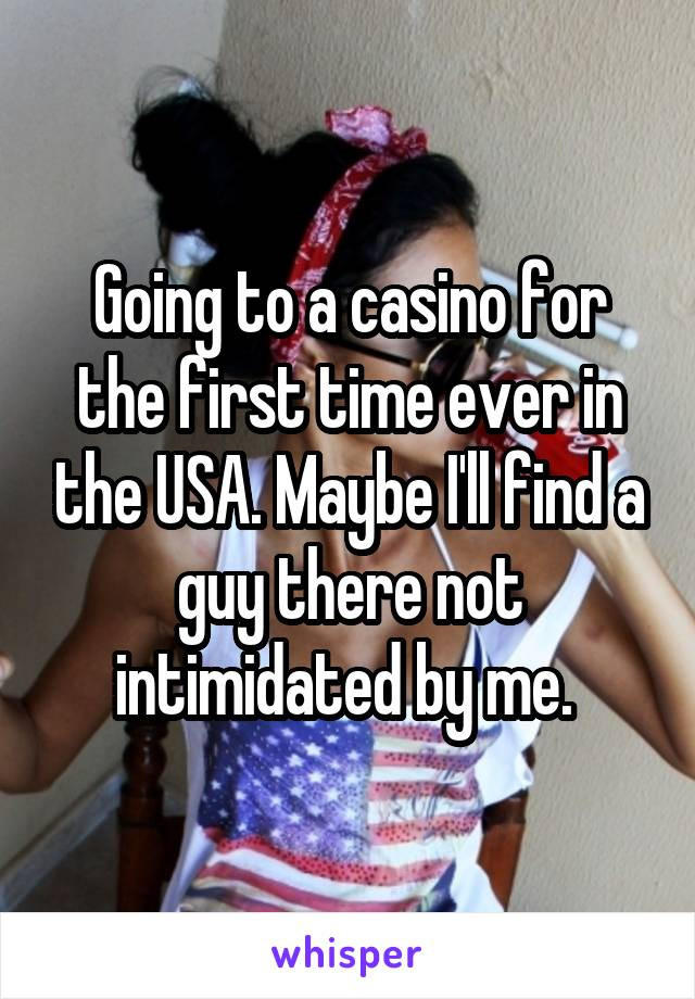 Going to a casino for the first time ever in the USA. Maybe I'll find a guy there not intimidated by me.