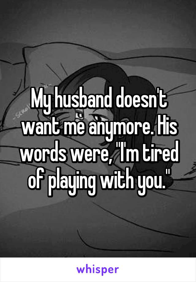 """My husband doesn't want me anymore. His words were, """"I'm tired of playing with you."""""""