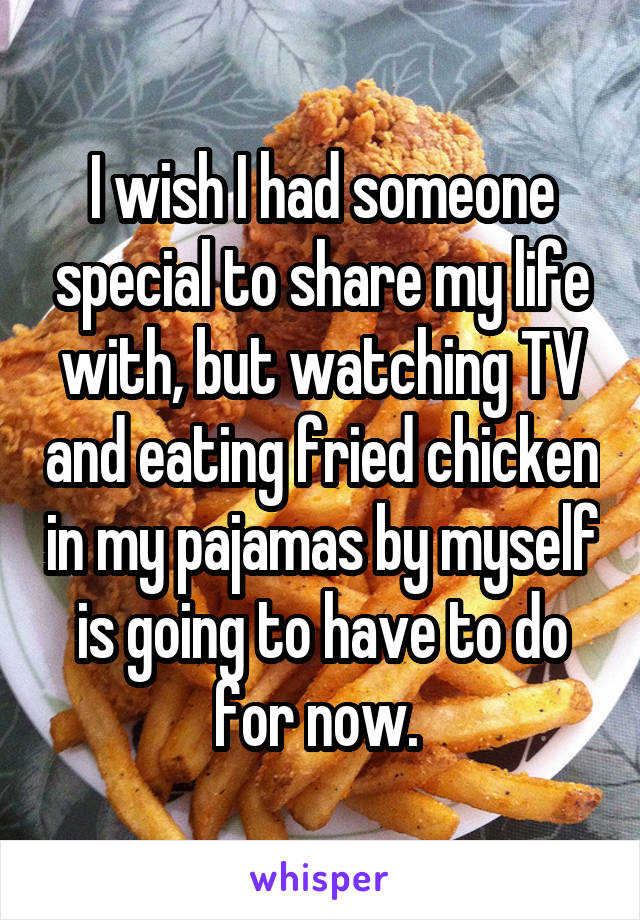 I wish I had someone special to share my life with, but watching TV and eating fried chicken in my pajamas by myself is going to have to do for now.