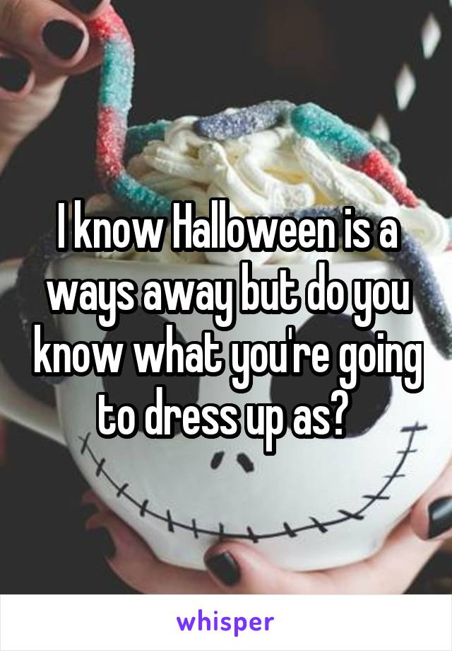 I know Halloween is a ways away but do you know what you're going to dress up as?