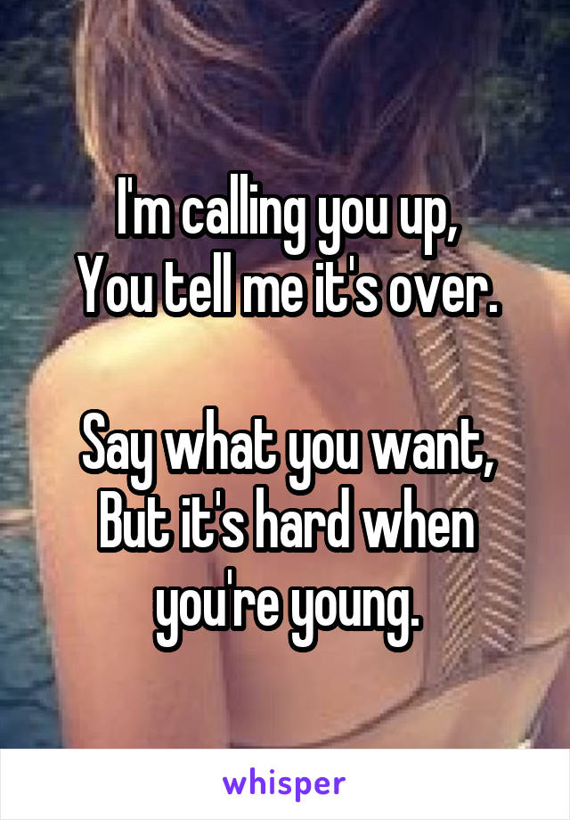 I'm calling you up, You tell me it's over.  Say what you want, But it's hard when you're young.