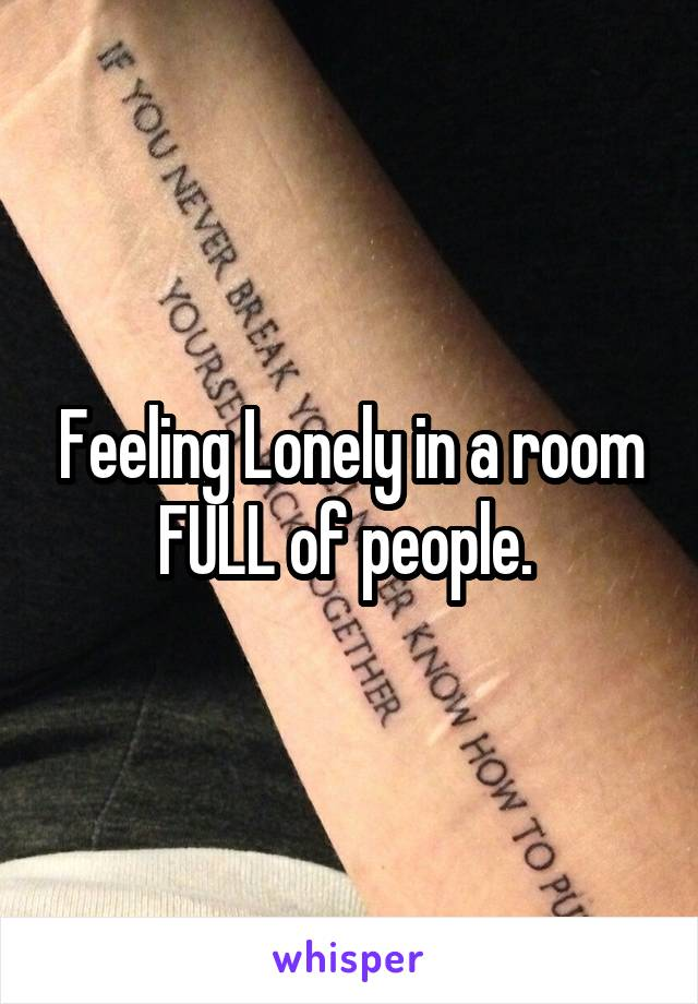 Feeling Lonely in a room FULL of people.